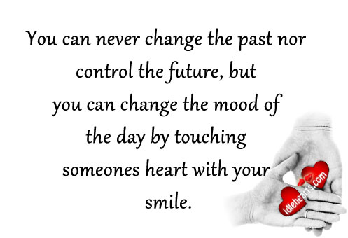 You Can Never Change The Past Nor Control The Future…