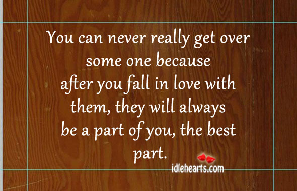 You Can Never Really Get Over Some One Because…