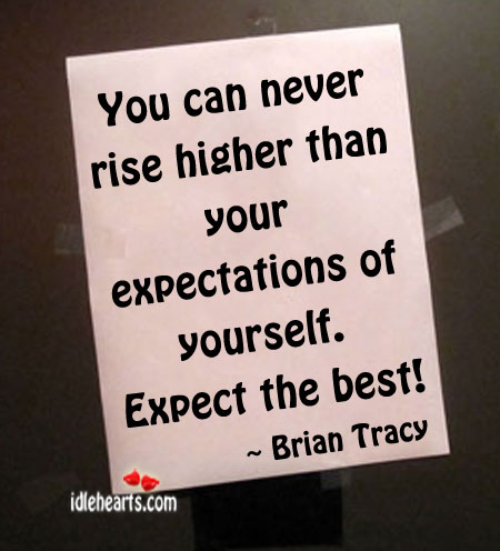 You Can Never Rise Higher Than Your Expectations…
