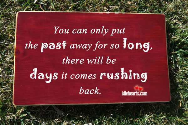 You Can Only Put The Past Away For So Long…