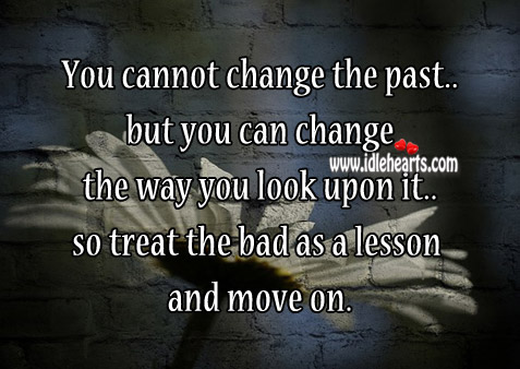 Treat The Bad As A Lesson And Move On.