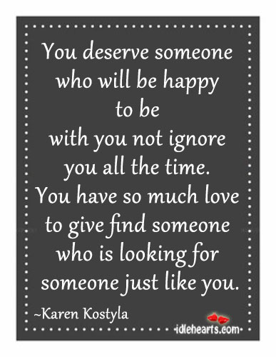 You Deserve Someone Who Will Be Happy To Be With You….