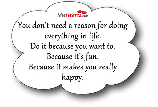 You Don't Need A Reason For Doing Everything In Life.