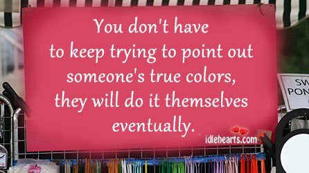 You Don't Have To Keep Trying To Point Out Someone's True Colors