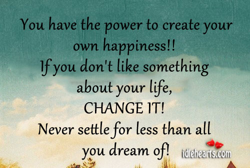 You Have The Power To Create Your Own Happiness!!