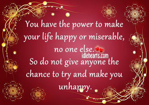 You Have The Power To Make Your Life Happy Or Miserable…