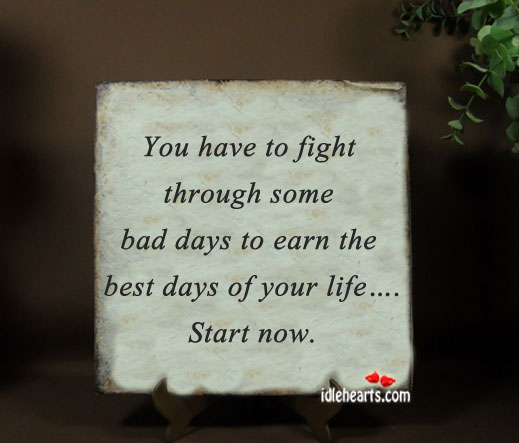 You Have To Fight Through Some Bad Days…