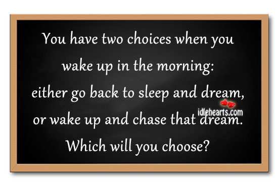 You Have Two Choices When You Wake Up In The Morning: