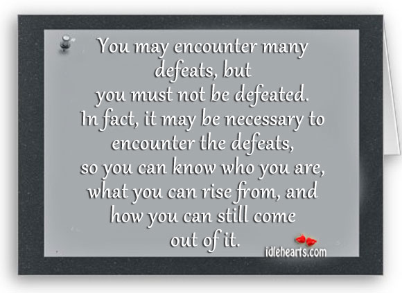 When You Encounter Defeats, Know Who You Are And Raise From Them.
