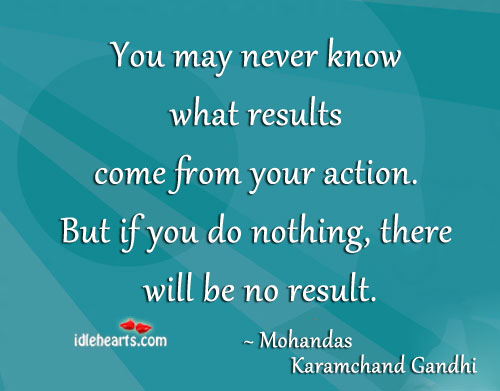 You may never know what results come from Mohandas Karamchand Gandhi Picture Quote
