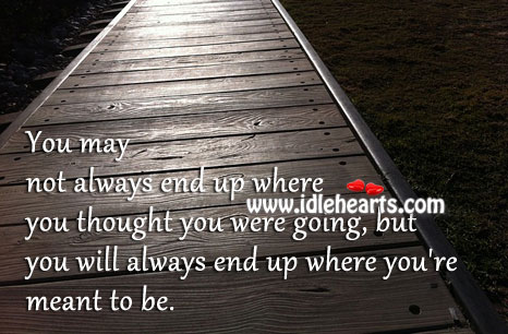 You Will Always End Up Where You're Meant To Be.