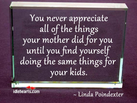 You Never Appreciate All Of The Things Your Mother Did For You Untill….