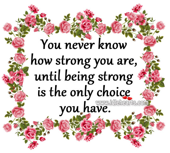 You Never Know How Strong You Are, Until Being Strong Is The Only Choice You Have.