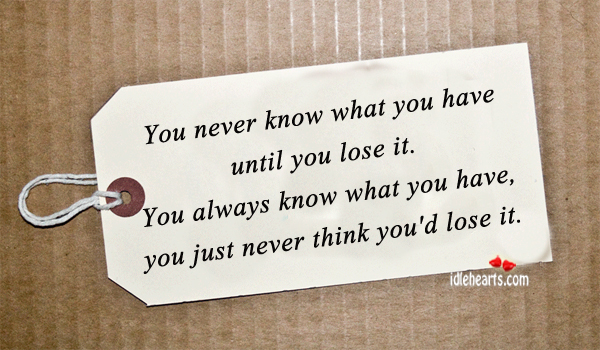 You Never Know What You Have Until….