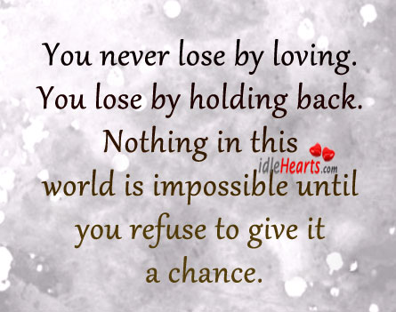 You Never Lose By Loving. You Lose By Holding Back.