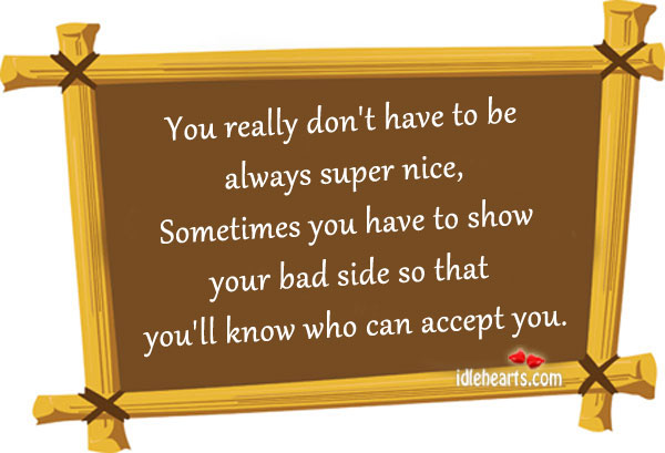 You Really Don't Have To Be Always Super Nice….