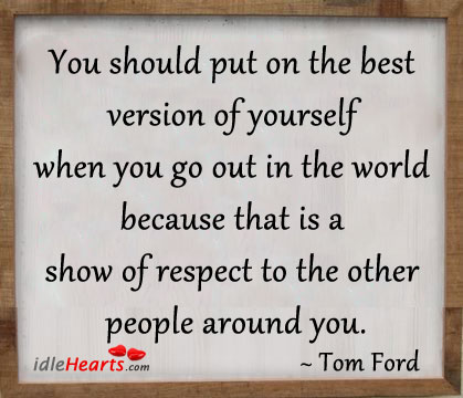 You Should Put On The Best Version Of Yourself…