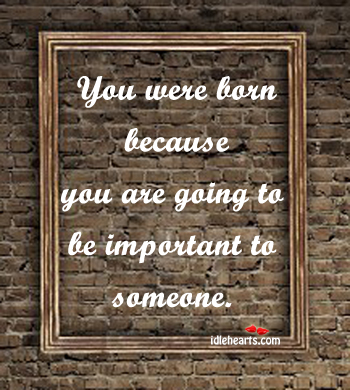 You Were Born Because You Are Going To…