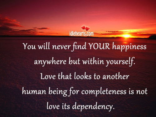 You Will Never Find YOUR Happiness Anywhere But Within Yourself.