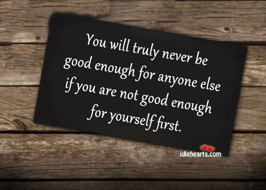 You Will Never Be Good Enough For Anyone Else….