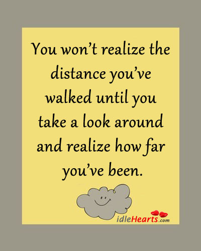 You Won't Realize The Distance You've Walked Until…