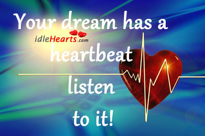 Your Dream Has A Heartbeat  Listen To It!