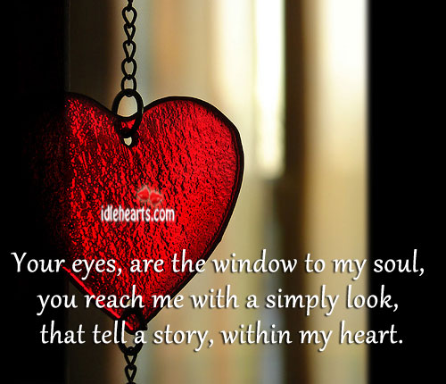 Your Eyes, Are The Window To My Soul, You Reach Me With….