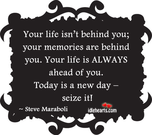 Your Life Isn't Behind You, Your Memories Are Behind You.