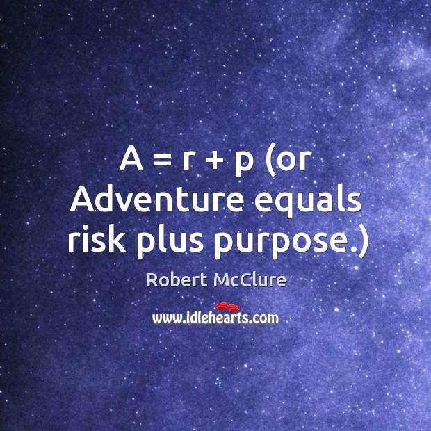Image, A = r + p (or adventure equals risk plus purpose.)