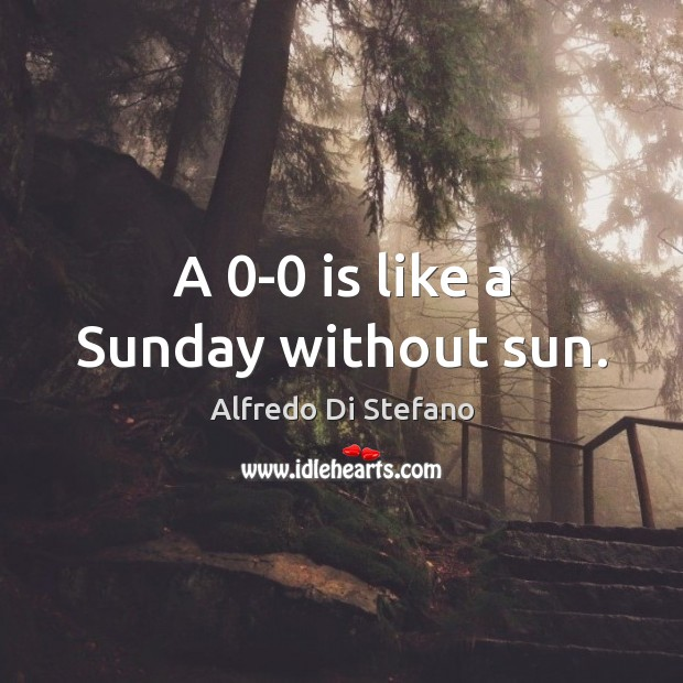 Image, A 0-0 is like a Sunday without sun.