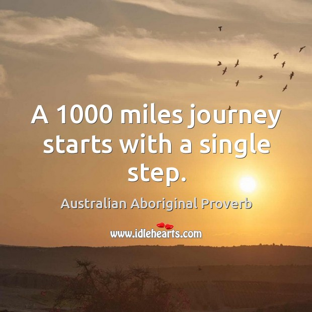 A 1000 miles journey starts with a single step. Australian Aboriginal Proverbs Image