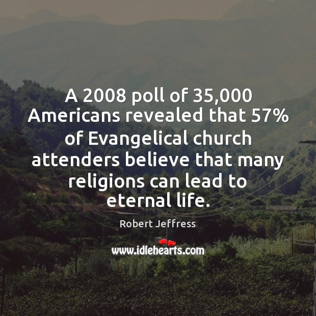 A 2008 poll of 35,000 Americans revealed that 57% of Evangelical church attenders believe that Image