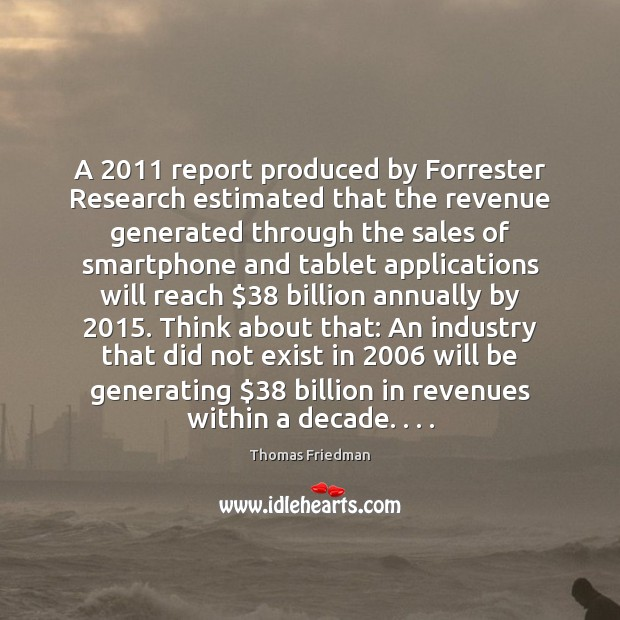 A 2011 report produced by Forrester Research estimated that the revenue generated through Thomas Friedman Picture Quote