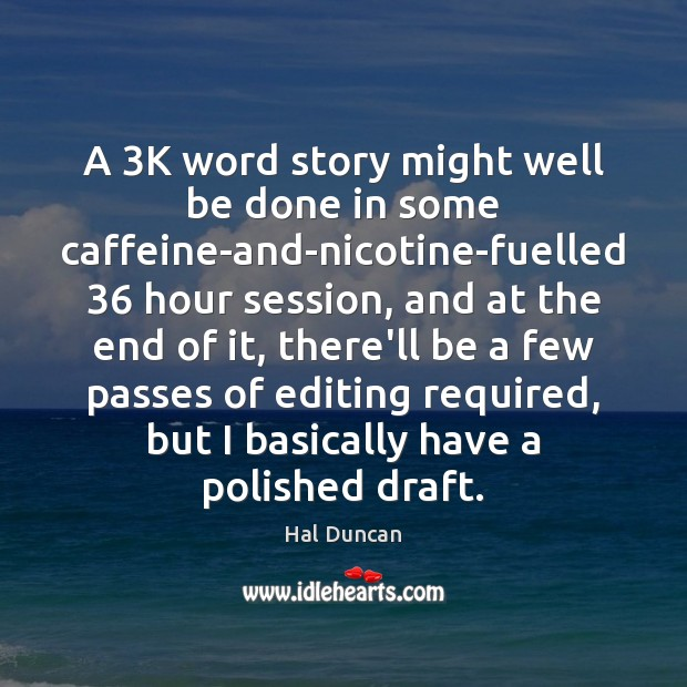 A 3K word story might well be done in some caffeine-and-nicotine-fuelled 36 hour Image