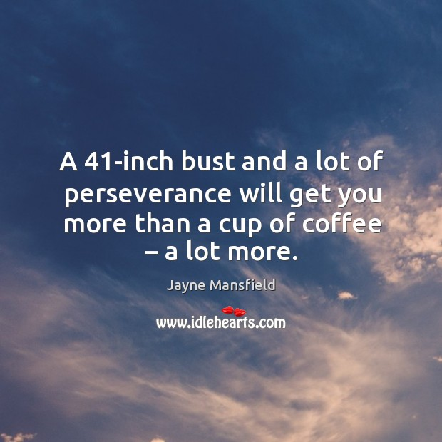 A 41-inch bust and a lot of perseverance will get you more than a cup of coffee – a lot more. Image