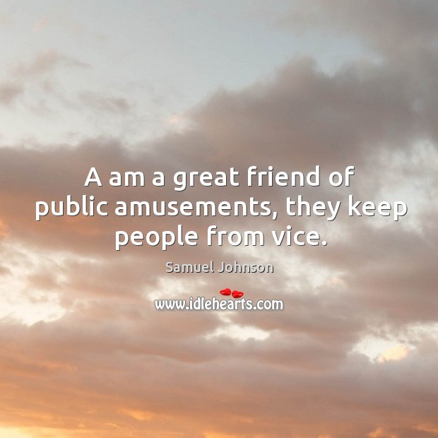 A am a great friend of public amusements, they keep people from vice. Image