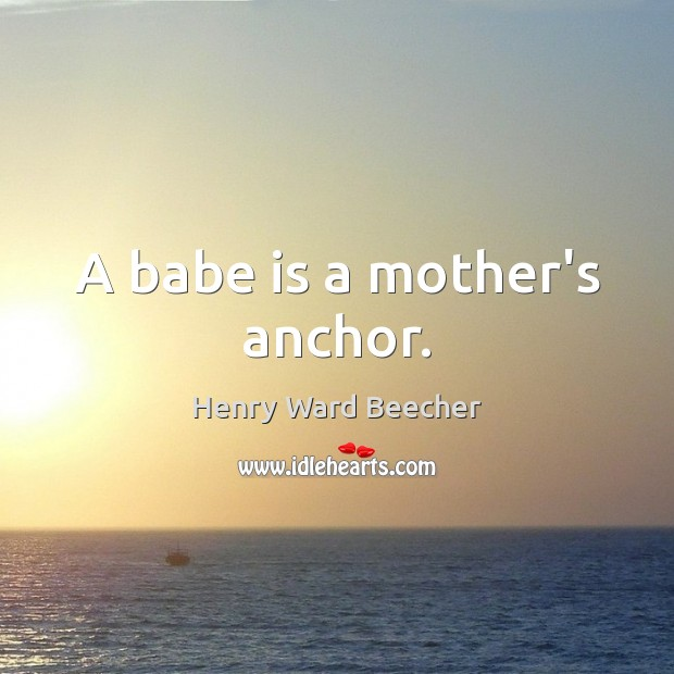 A babe is a mother's anchor. Henry Ward Beecher Picture Quote