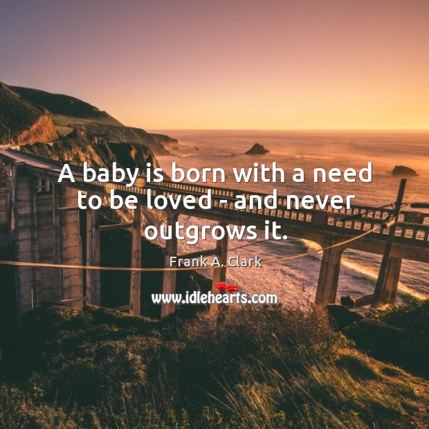 Image, A baby is born with a need to be loved – and never outgrows it.