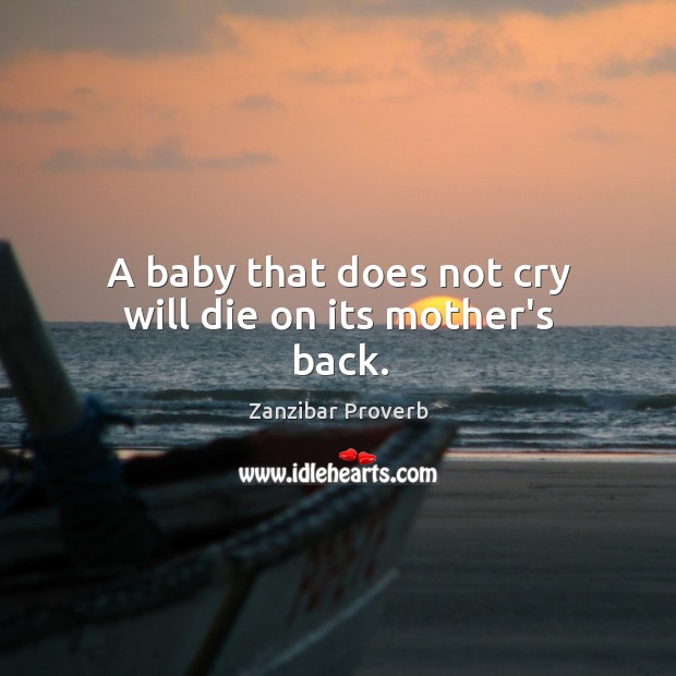 A baby that does not cry will die on its mother's back. Zanzibar Proverbs Image