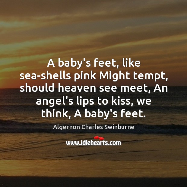 A baby's feet, like sea-shells pink Might tempt, should heaven see meet, Algernon Charles Swinburne Picture Quote