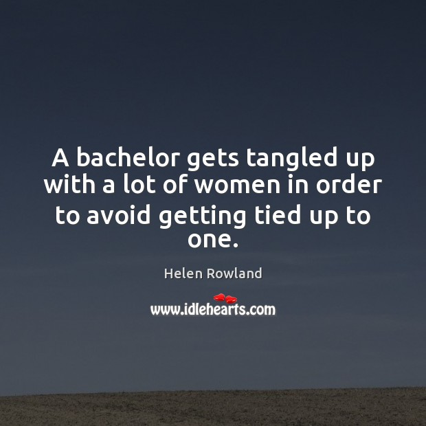 Helen Rowland Picture Quote image saying: A bachelor gets tangled up with a lot of women in order to avoid getting tied up to one.