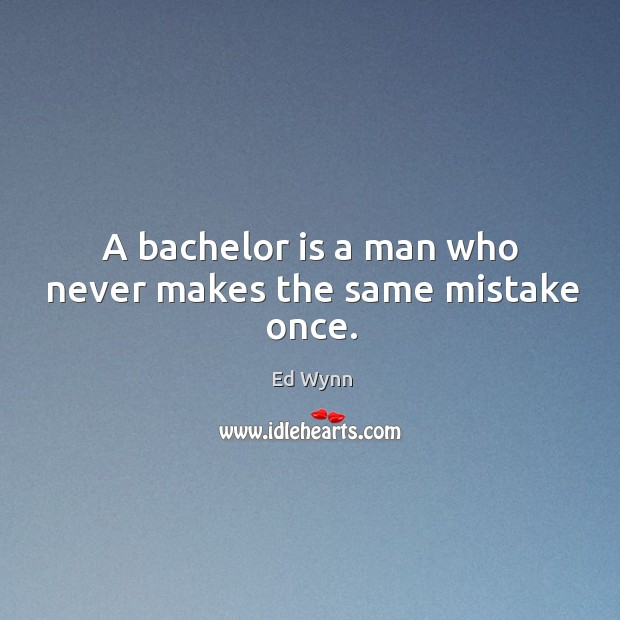 A bachelor is a man who never makes the same mistake once. Image