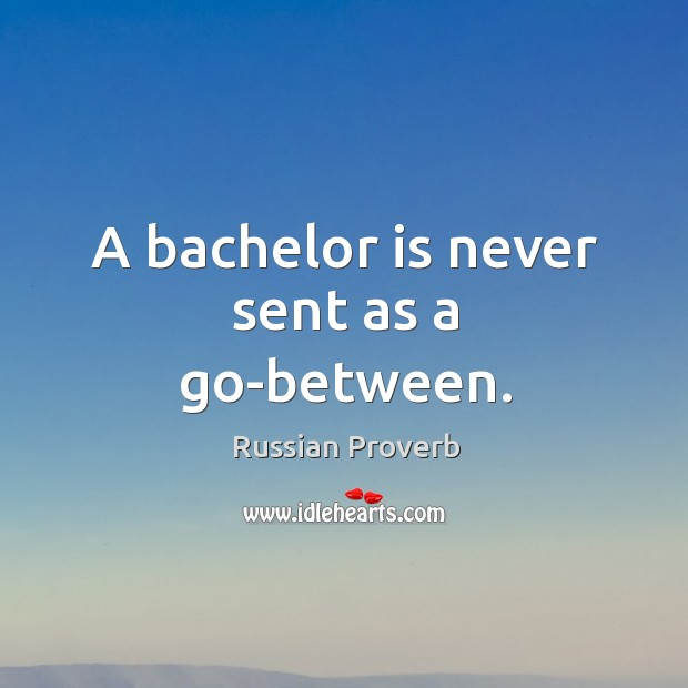 A bachelor is never sent as a go-between. Russian Proverbs Image