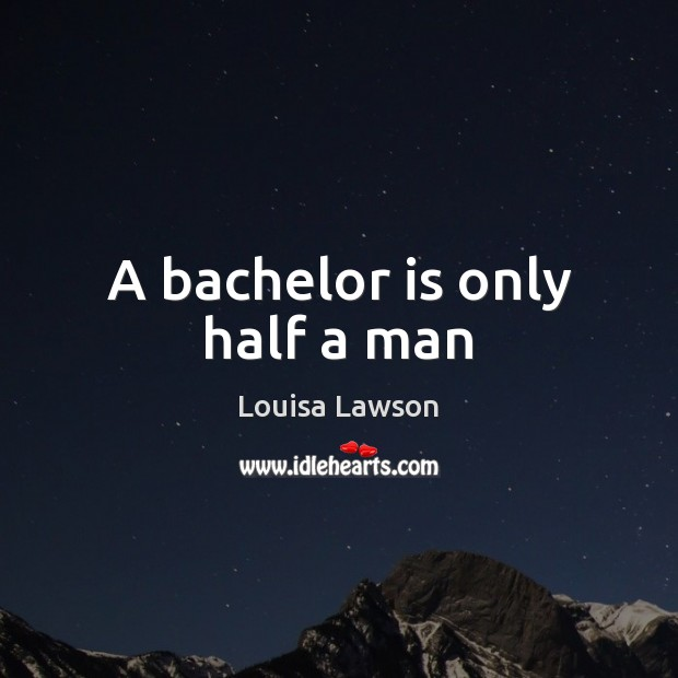 A bachelor is only half a man Image