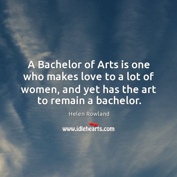 A bachelor of arts is one who makes love to a lot of women, and yet has the art to remain a bachelor. Image