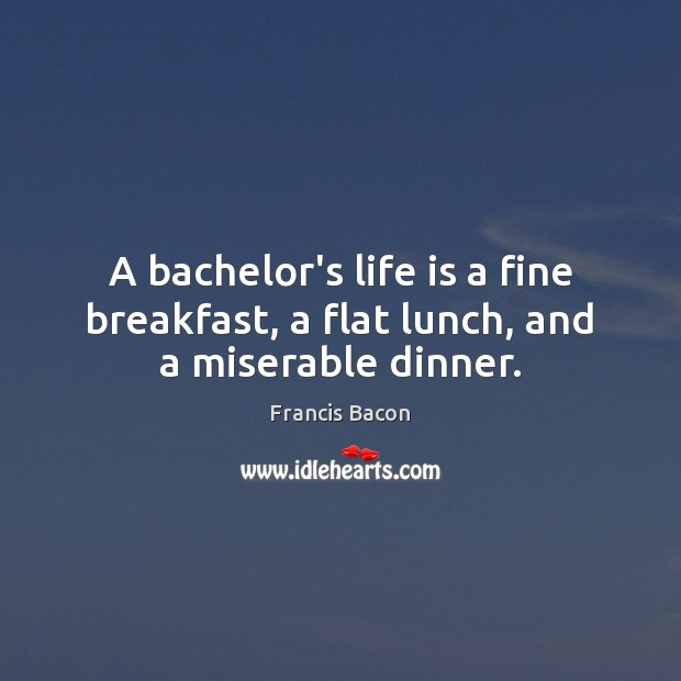Image, A bachelor's life is a fine breakfast, a flat lunch, and a miserable dinner.