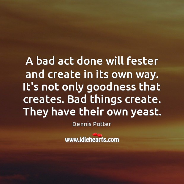A bad act done will fester and create in its own way. Image