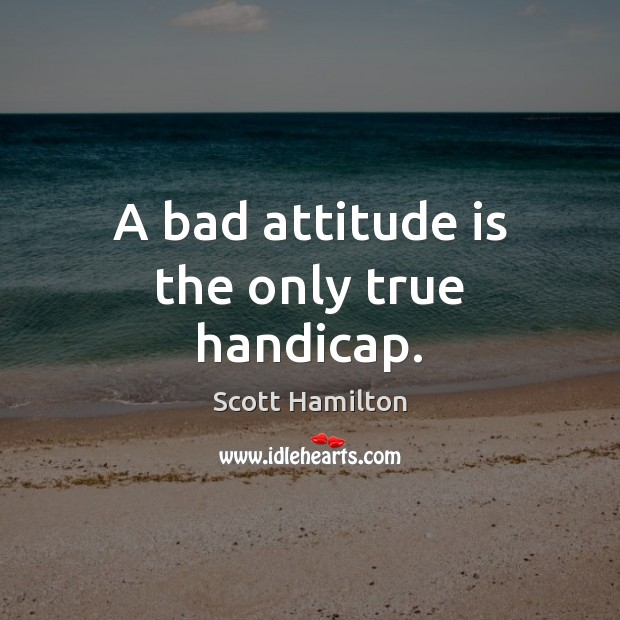 Image, A bad attitude is the only true handicap.