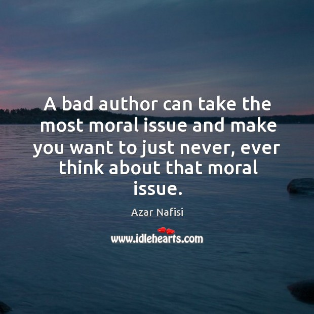 A bad author can take the most moral issue and make you want to just never, ever think about that moral issue. Image