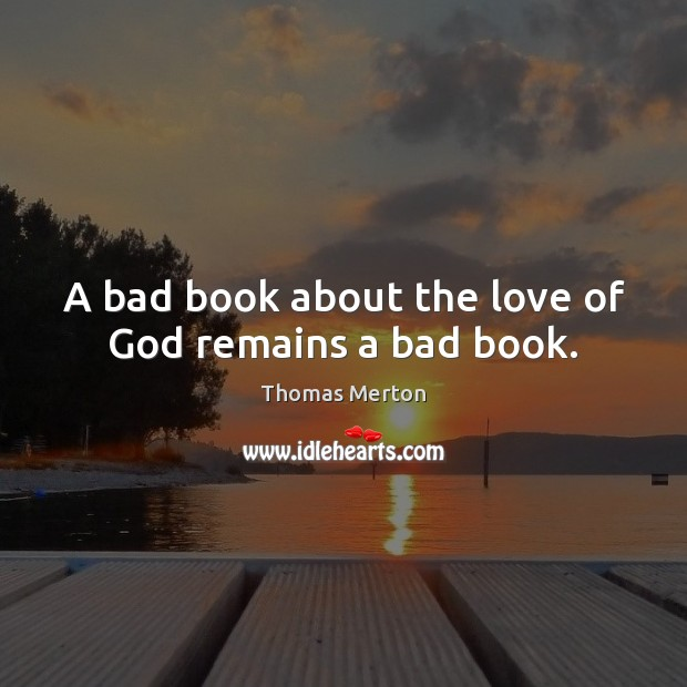 A bad book about the love of God remains a bad book. Thomas Merton Picture Quote
